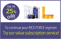 Up to 25% off! To continue your RICE FORCE regimen Try our value subscription service!