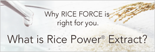 Why RICE FORCE is right for you. What is Rice Power® Extract?