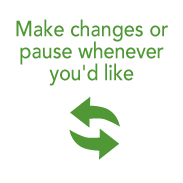 Make changes or pause whenever you'd like